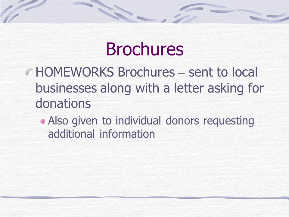 Brochures HOMEWORKS Brochures – sent to local businesses along with a letter asking for donations Also given to individual donors requesting additional information