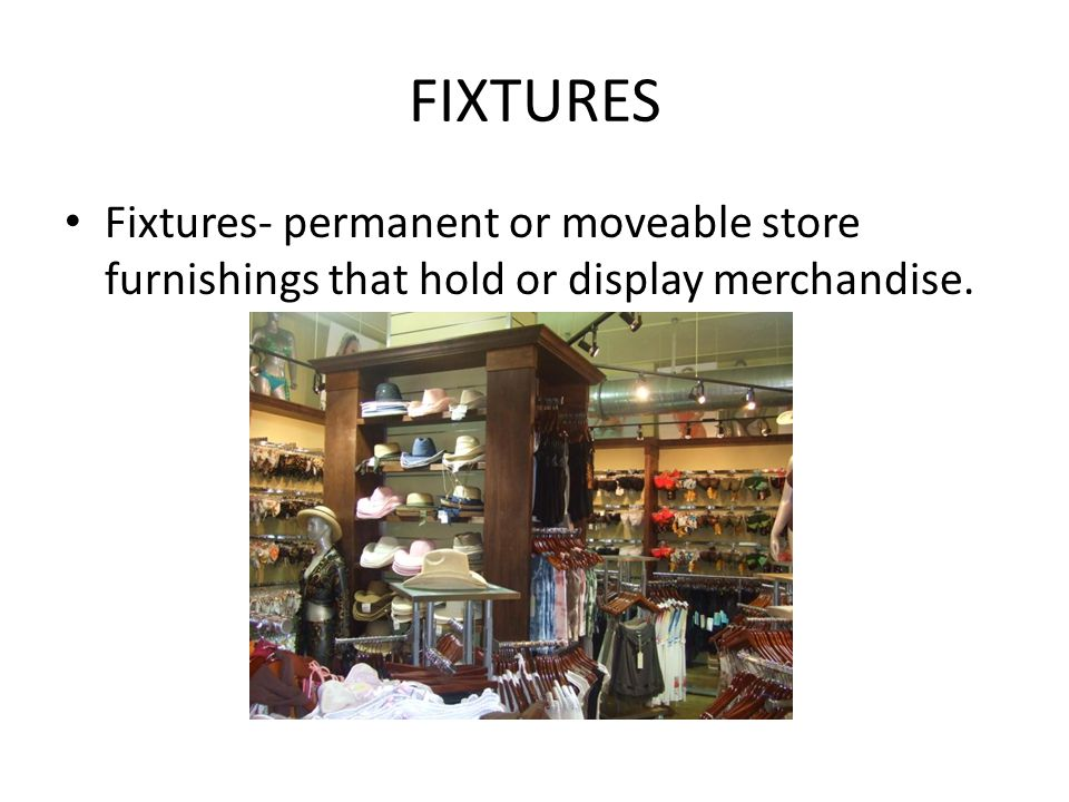 FIXTURES Fixtures- permanent or moveable store furnishings that hold or display merchandise.