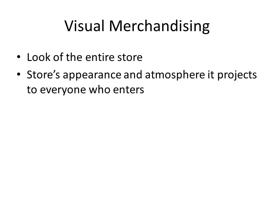 Visual Merchandising Look of the entire store Store's appearance and atmosphere it projects to everyone who enters