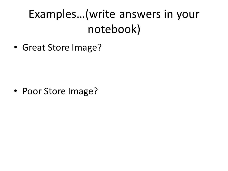 Examples…(write answers in your notebook) Great Store Image? Poor Store Image?