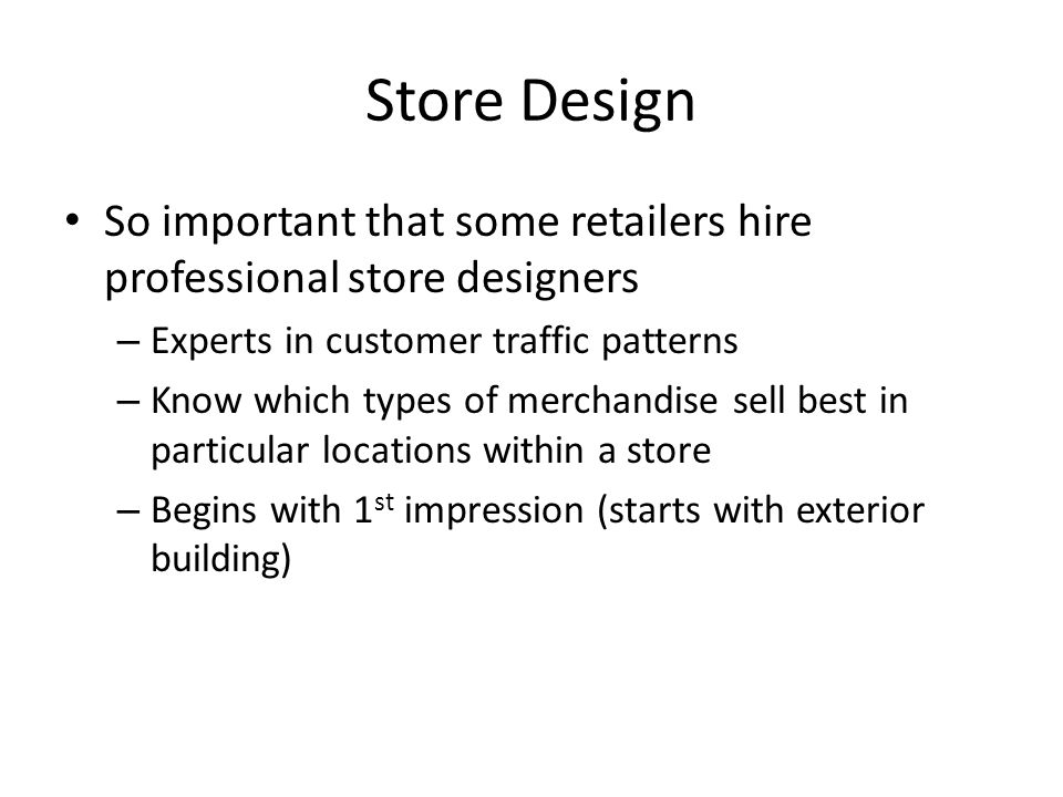 Store Design So important that some retailers hire professional store designers – Experts in customer traffic patterns – Know which types of merchandise sell best in particular locations within a store – Begins with 1 st impression (starts with exterior building)