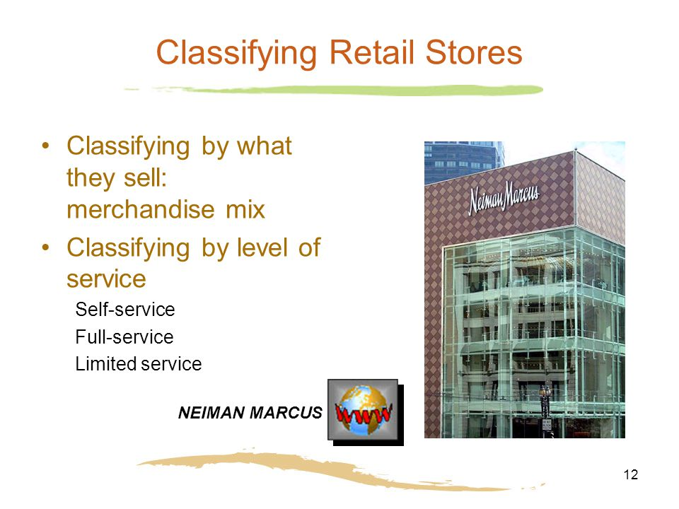 12 Classifying Retail Stores Classifying by what they sell: merchandise mix Classifying by level of service Self-service Full-service Limited service NEIMAN MARCUS
