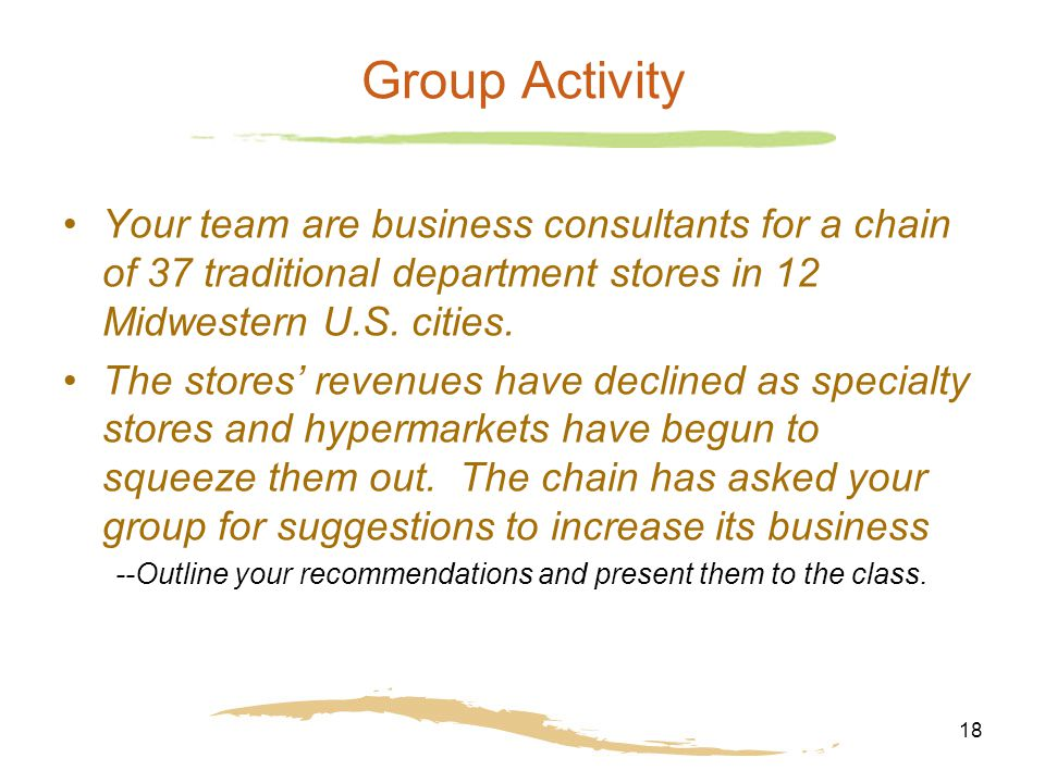 18 Group Activity Your team are business consultants for a chain of 37 traditional department stores in 12 Midwestern U.S. cities. The stores' revenue