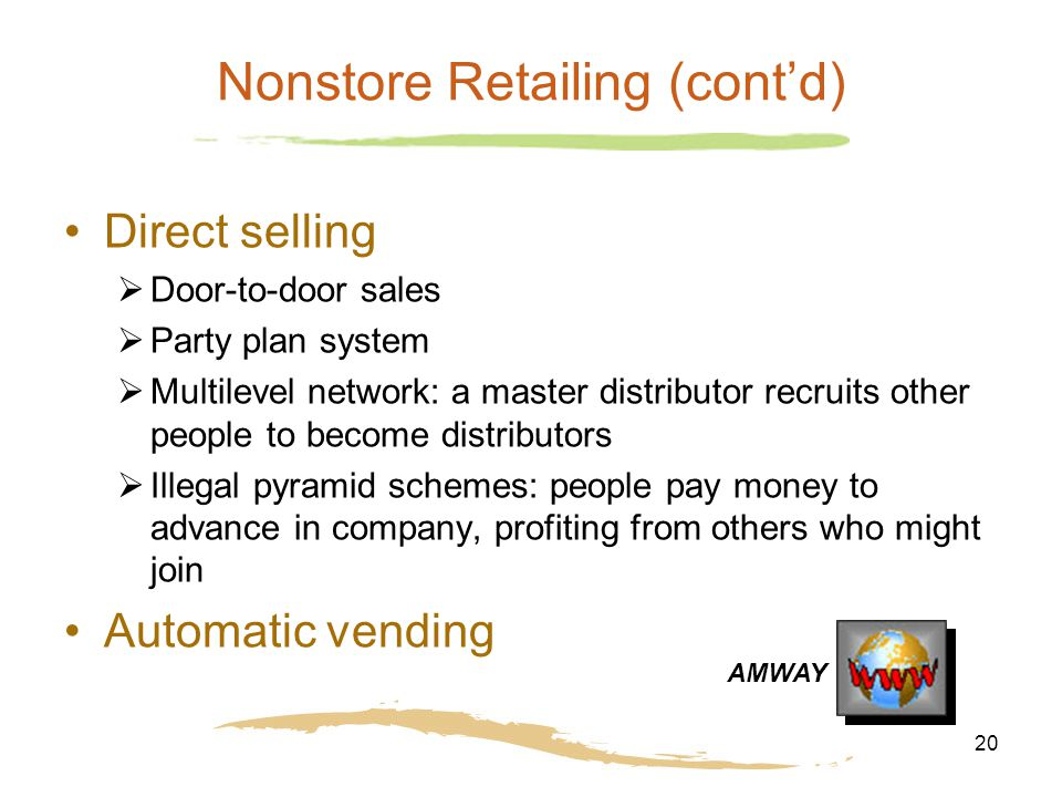 20 Nonstore Retailing (cont'd) Direct selling  Door-to-door sales  Party plan system  Multilevel network: a master distributor recruits other people to become distributors  Illegal pyramid schemes: people pay money to advance in company, profiting from others who might join Automatic vending AMWAY