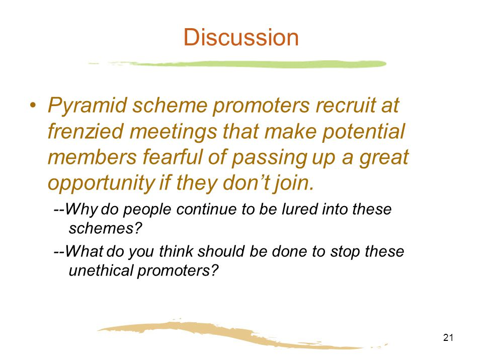21 Discussion Pyramid scheme promoters recruit at frenzied meetings that make potential members fearful of passing up a great opportunity if they don'