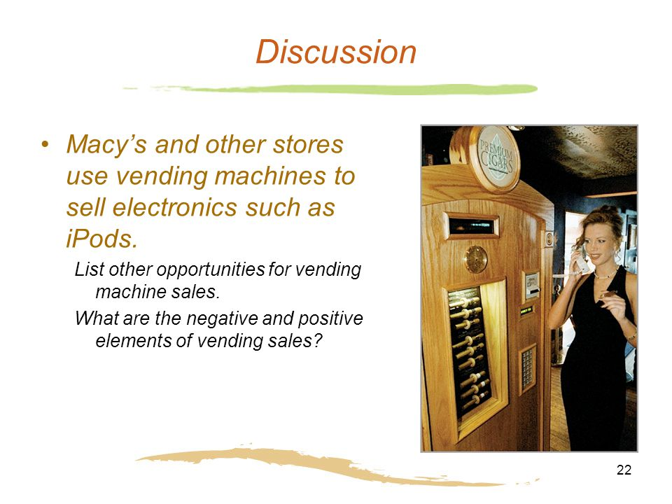 22 Discussion Macy's and other stores use vending machines to sell electronics such as iPods. List other opportunities for vending machine sales. What