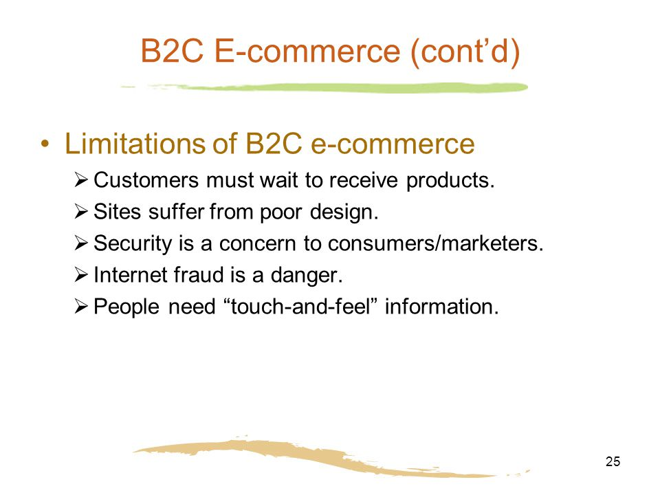 25 B2C E-commerce (cont'd) Limitations of B2C e-commerce  Customers must wait to receive products.  Sites suffer from poor design.  Security is a c