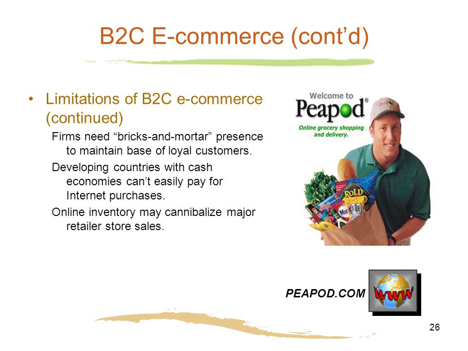"26 B2C E-commerce (cont'd) Limitations of B2C e-commerce (continued) Firms need ""bricks-and-mortar"" presence to maintain base of loyal customers. Deve"