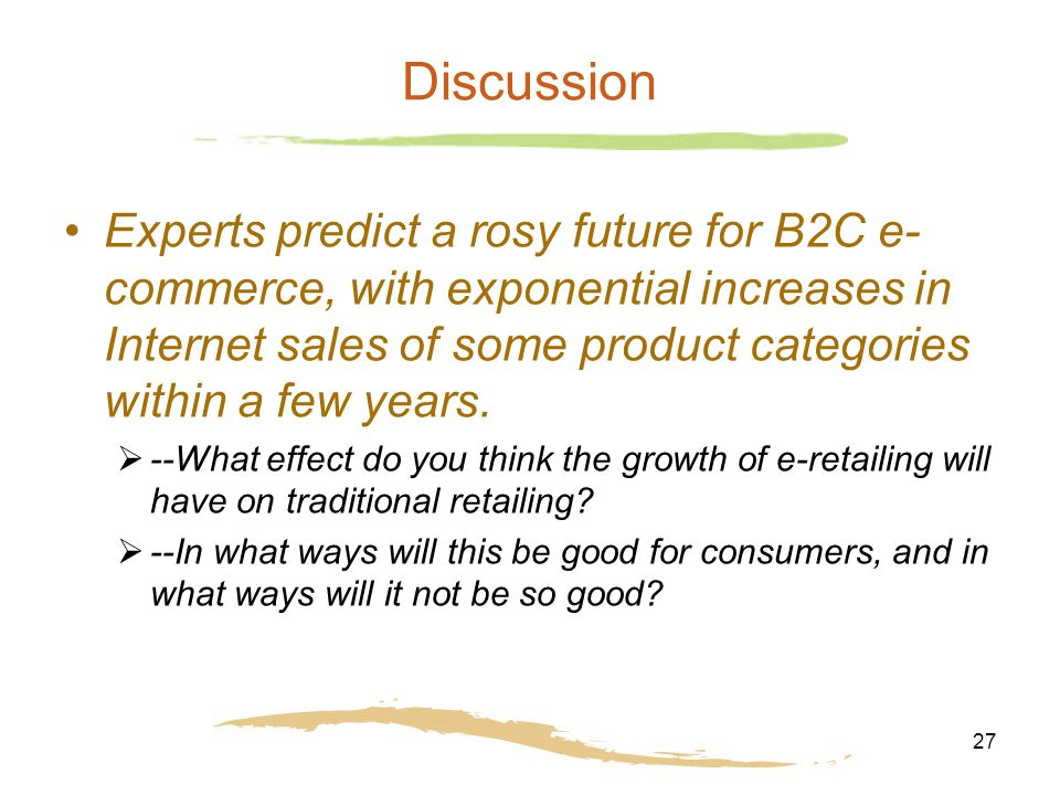 27 Discussion Experts predict a rosy future for B2C e- commerce, with exponential increases in Internet sales of some product categories within a few years.