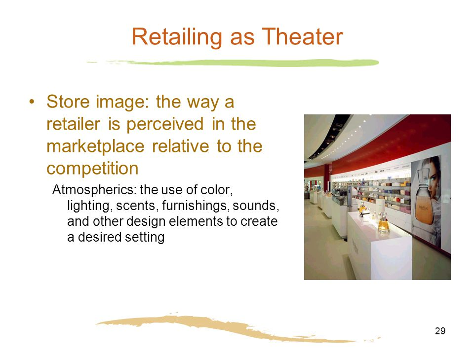 29 Retailing as Theater Store image: the way a retailer is perceived in the marketplace relative to the competition Atmospherics: the use of color, li