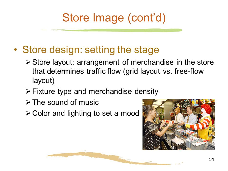 31 Store Image (cont'd) Store design: setting the stage  Store layout: arrangement of merchandise in the store that determines traffic flow (grid layout vs.