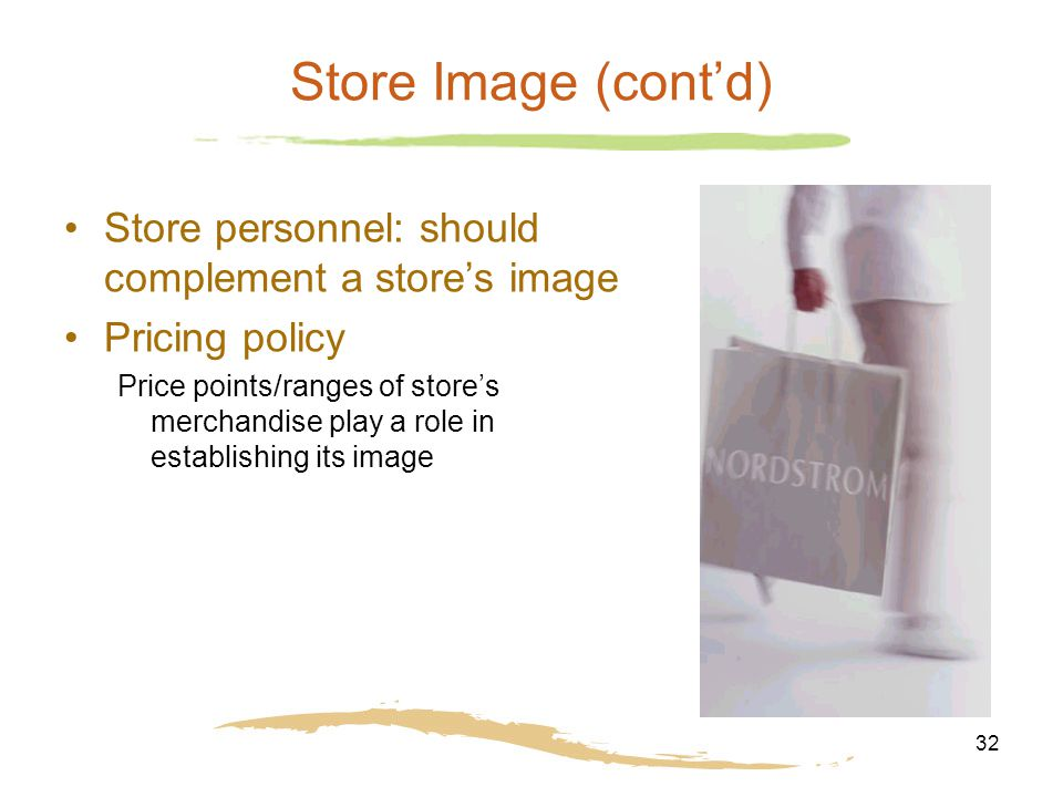 32 Store Image (cont'd) Store personnel: should complement a store's image Pricing policy Price points/ranges of store's merchandise play a role in establishing its image
