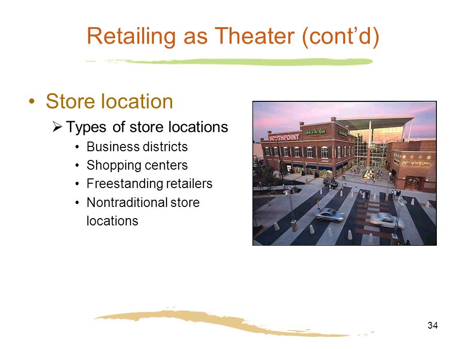 34 Retailing as Theater (cont'd) Store location  Types of store locations Business districts Shopping centers Freestanding retailers Nontraditional s