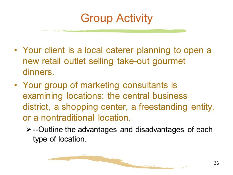 36 Group Activity Your client is a local caterer planning to open a new retail outlet selling take-out gourmet dinners. Your group of marketing consul