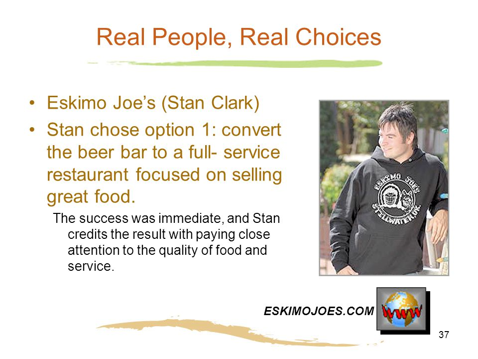 37 Real People, Real Choices Eskimo Joe's (Stan Clark) Stan chose option 1: convert the beer bar to a full- service restaurant focused on selling grea
