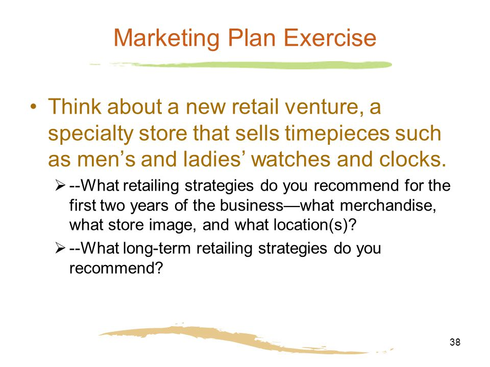 38 Marketing Plan Exercise Think about a new retail venture, a specialty store that sells timepieces such as men's and ladies' watches and clocks.  -