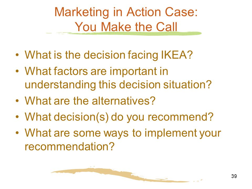 39 Marketing in Action Case: You Make the Call What is the decision facing IKEA.