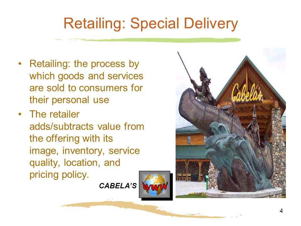 4 Retailing: Special Delivery Retailing: the process by which goods and services are sold to consumers for their personal use The retailer adds/subtra