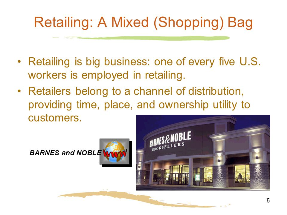 5 Retailing: A Mixed (Shopping) Bag Retailing is big business: one of every five U.S.