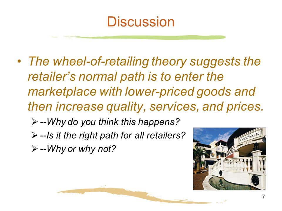7 Discussion The wheel-of-retailing theory suggests the retailer's normal path is to enter the marketplace with lower-priced goods and then increase q