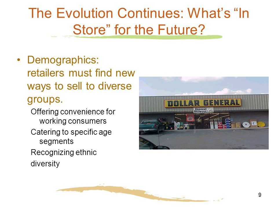"9 The Evolution Continues: What's ""In Store"" for the Future? Demographics: retailers must find new ways to sell to diverse groups. Offering convenienc"