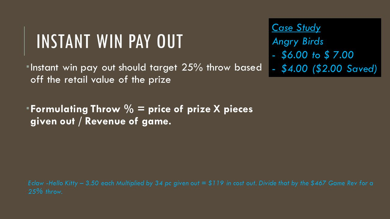 INSTANT WIN PAY OUT  Instant win pay out should target 25% throw based off the retail value of the prize  Formulating Throw % = price of prize X pieces given out / Revenue of game.