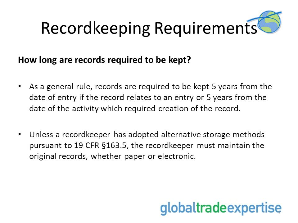Recordkeeping Requirements How long are records required to be kept? As a general rule, records are required to be kept 5 years from the date of entry