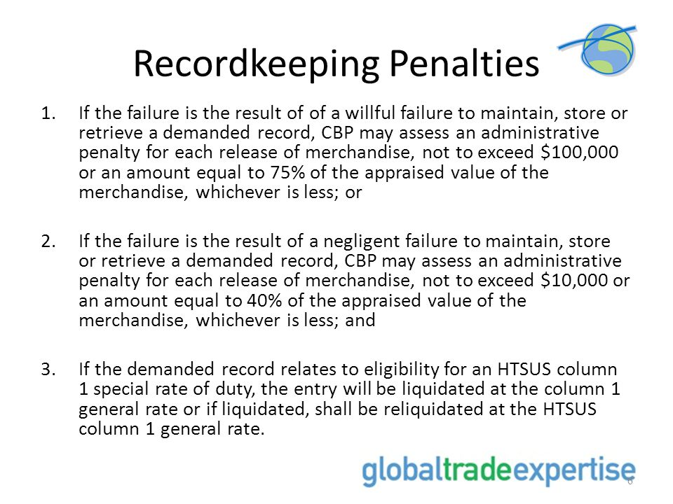 Recordkeeping Penalties 1.If the failure is the result of of a willful failure to maintain, store or retrieve a demanded record, CBP may assess an administrative penalty for each release of merchandise, not to exceed $100,000 or an amount equal to 75% of the appraised value of the merchandise, whichever is less; or 2.If the failure is the result of a negligent failure to maintain, store or retrieve a demanded record, CBP may assess an administrative penalty for each release of merchandise, not to exceed $10,000 or an amount equal to 40% of the appraised value of the merchandise, whichever is less; and 3.If the demanded record relates to eligibility for an HTSUS column 1 special rate of duty, the entry will be liquidated at the column 1 general rate or if liquidated, shall be reliquidated at the HTSUS column 1 general rate.