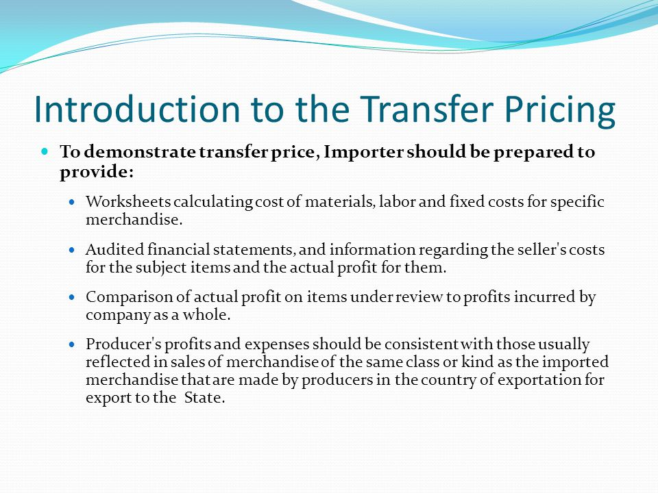 Introduction to the Transfer Pricing To demonstrate transfer price, Importer should be prepared to provide: Worksheets calculating cost of materials, labor and fixed costs for specific merchandise.