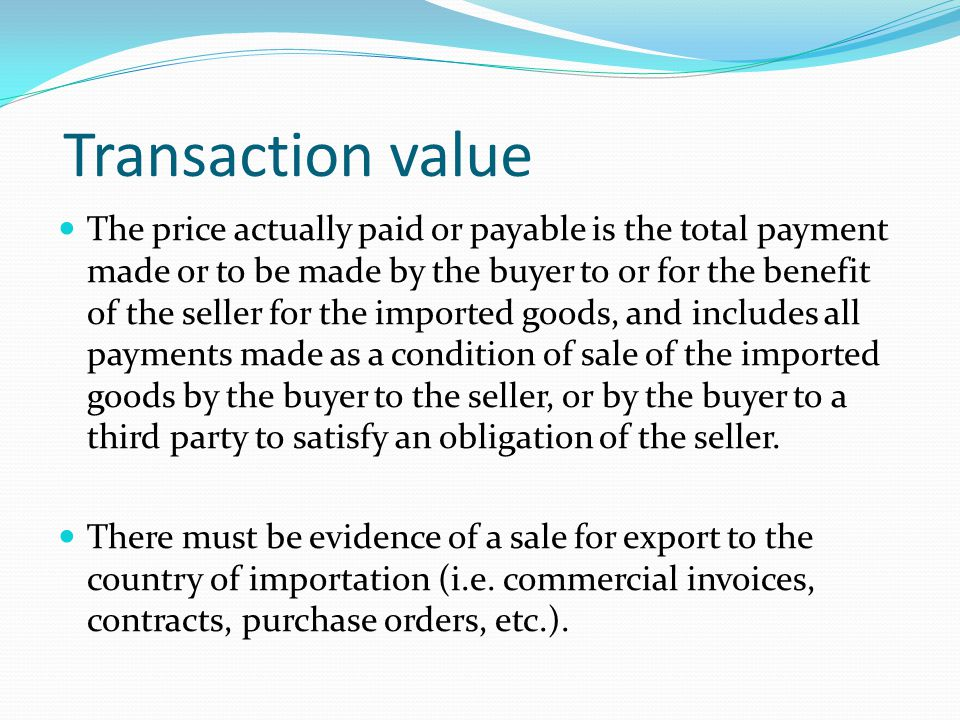 Transaction value The price actually paid or payable is the total payment made or to be made by the buyer to or for the benefit of the seller for the imported goods, and includes all payments made as a condition of sale of the imported goods by the buyer to the seller, or by the buyer to a third party to satisfy an obligation of the seller.