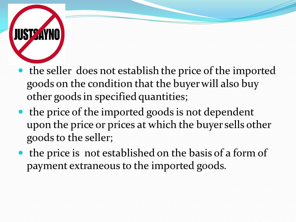 the seller does not establish the price of the imported goods on the condition that the buyer will also buy other goods in specified quantities; the price of the imported goods is not dependent upon the price or prices at which the buyer sells other goods to the seller; the price is not established on the basis of a form of payment extraneous to the imported goods.