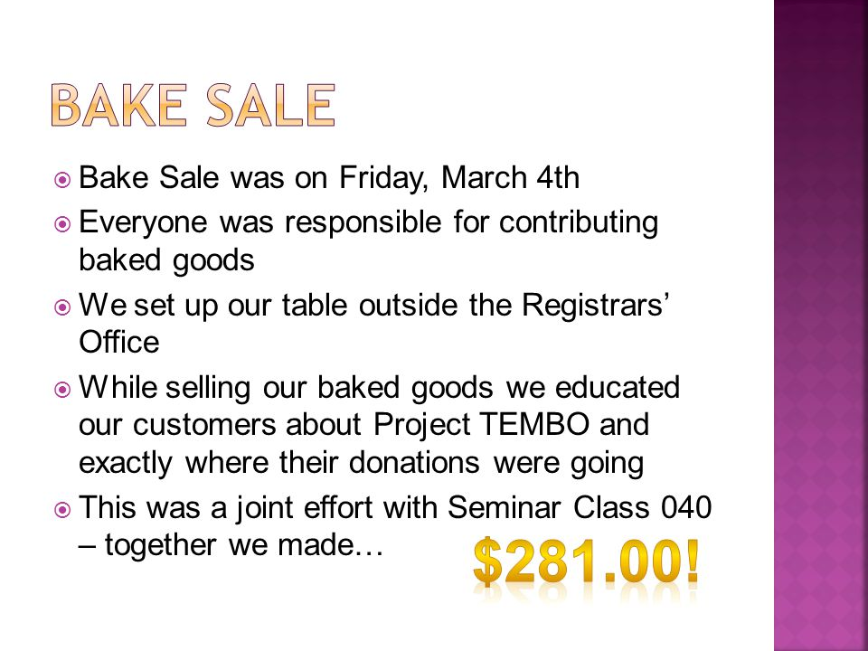  Bake Sale was on Friday, March 4th  Everyone was responsible for contributing baked goods  We set up our table outside the Registrars' Office  Wh