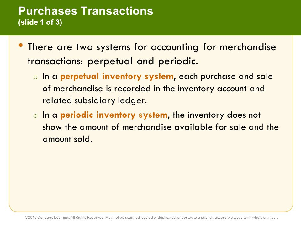 Purchases Transactions (slide 2 of 3) Under the perpetual inventory system, cash purchases of merchandise are recorded as follows: Purchases of merchandise on account are recorded as follows: ©2016 Cengage Learning.
