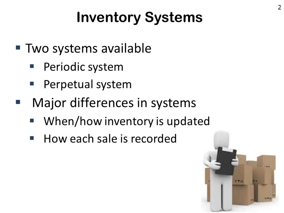Inventory Systems  Two systems available  Periodic system  Perpetual system  Major differences in systems  When/how inventory is updated  How ea