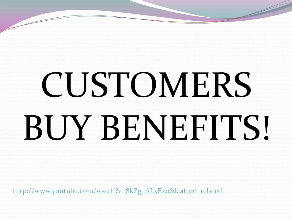 CUSTOMERS BUY BENEFITS! http://www.youtube.com/watch?v=8kZg_ALxEz0&feature=related