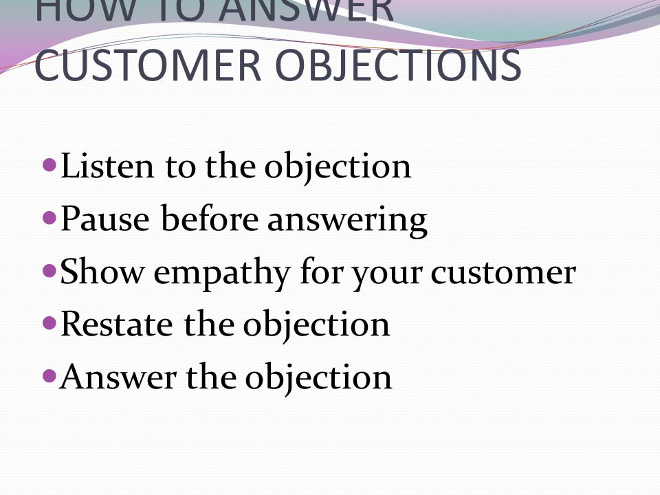 HOW TO ANSWER CUSTOMER OBJECTIONS Listen to the objection Pause before answering Show empathy for your customer Restate the objection Answer the objec