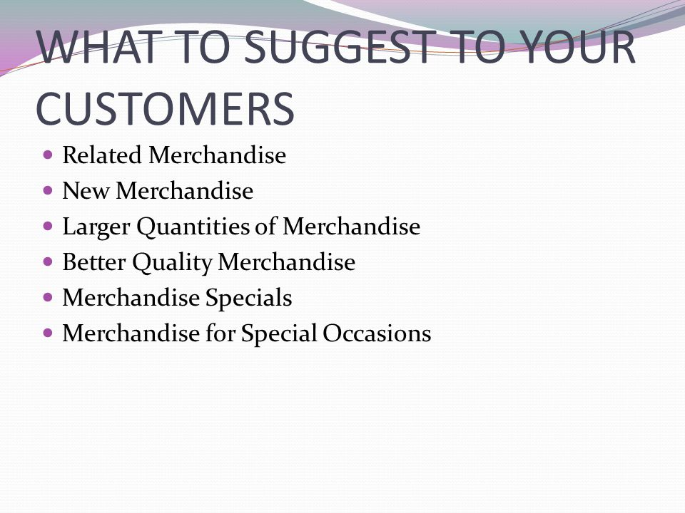 WHAT TO SUGGEST TO YOUR CUSTOMERS Related Merchandise New Merchandise Larger Quantities of Merchandise Better Quality Merchandise Merchandise Specials