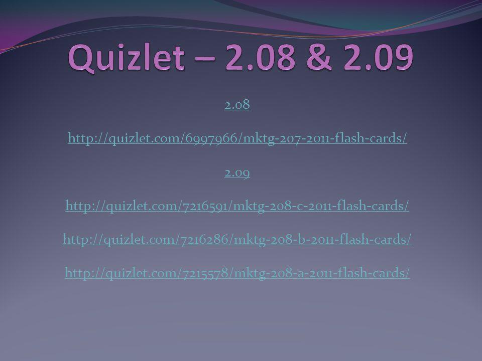 2.08 http://quizlet.com/6997966/mktg-207-2011-flash-cards/ 2.09 http://quizlet.com/7216591/mktg-208-c-2011-flash-cards/ http://quizlet.com/7216286/mktg-208-b-2011-flash-cards/ http://quizlet.com/7215578/mktg-208-a-2011-flash-cards/