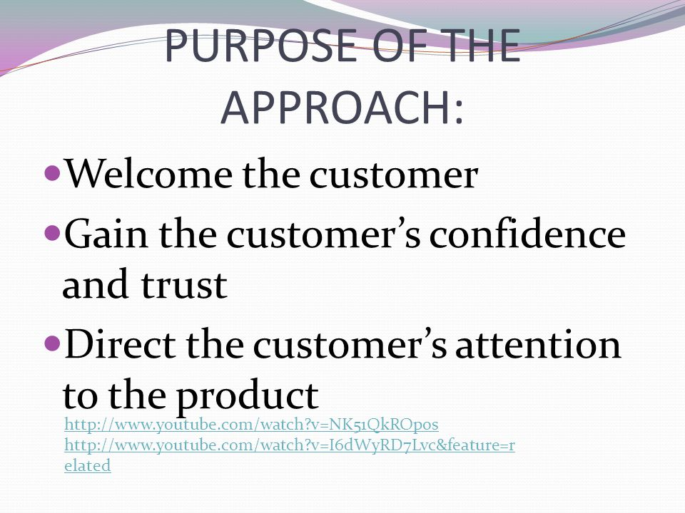PURPOSE OF THE APPROACH: Welcome the customer Gain the customer's confidence and trust Direct the customer's attention to the product http://www.youtu