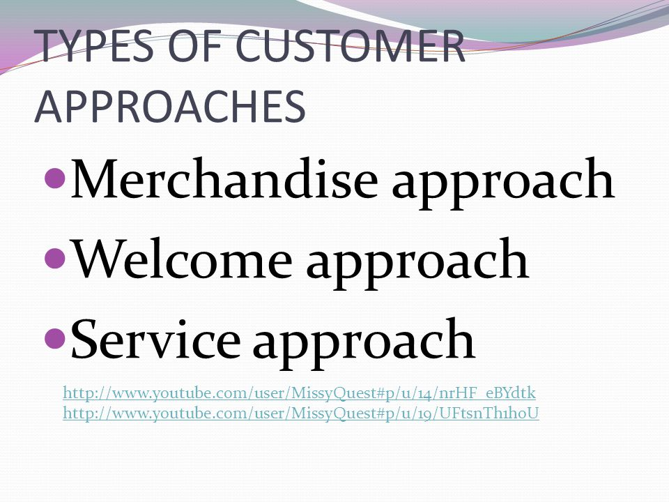 TYPES OF CUSTOMER APPROACHES Merchandise approach Welcome approach Service approach http://www.youtube.com/user/MissyQuest#p/u/14/nrHF_eBYdtk http://w