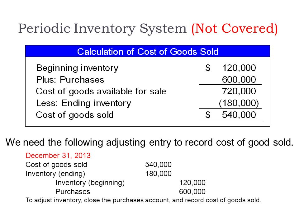 Periodic Inventory System (Not Covered) We need the following adjusting entry to record cost of good sold. December 31, 2013 Cost of goods sold540,000