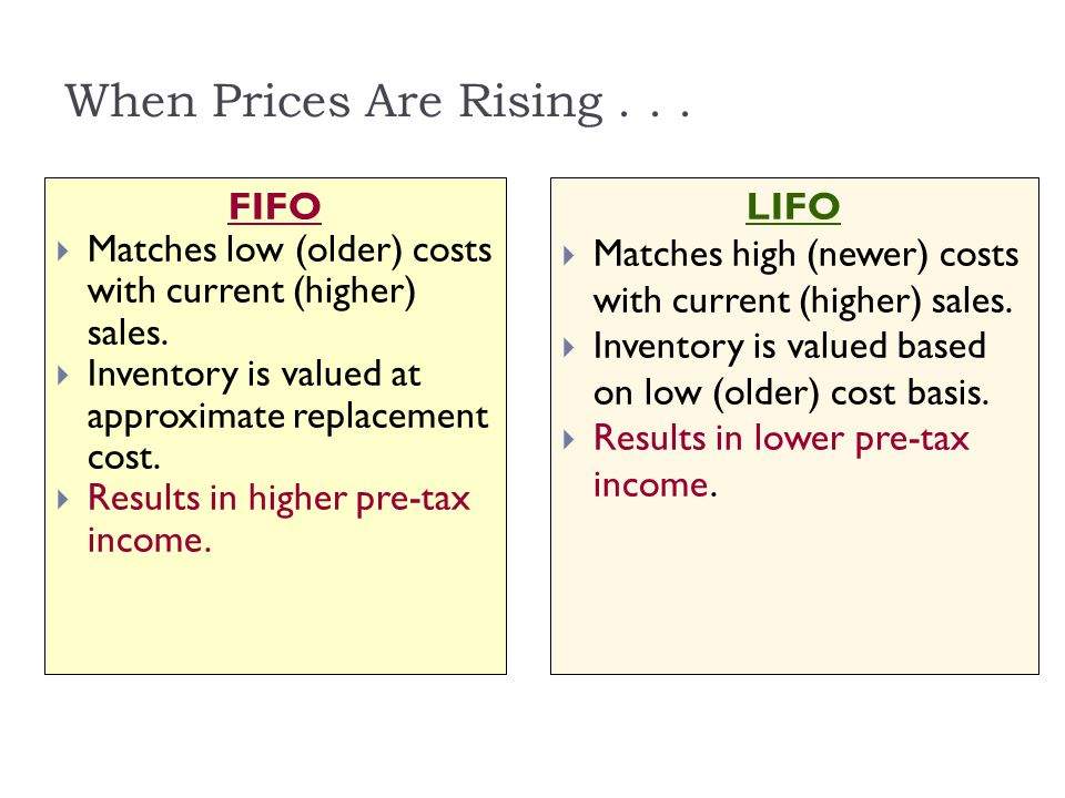 When Prices Are Rising... LIFO  Matches high (newer) costs with current (higher) sales.  Inventory is valued based on low (older) cost basis.  Resu