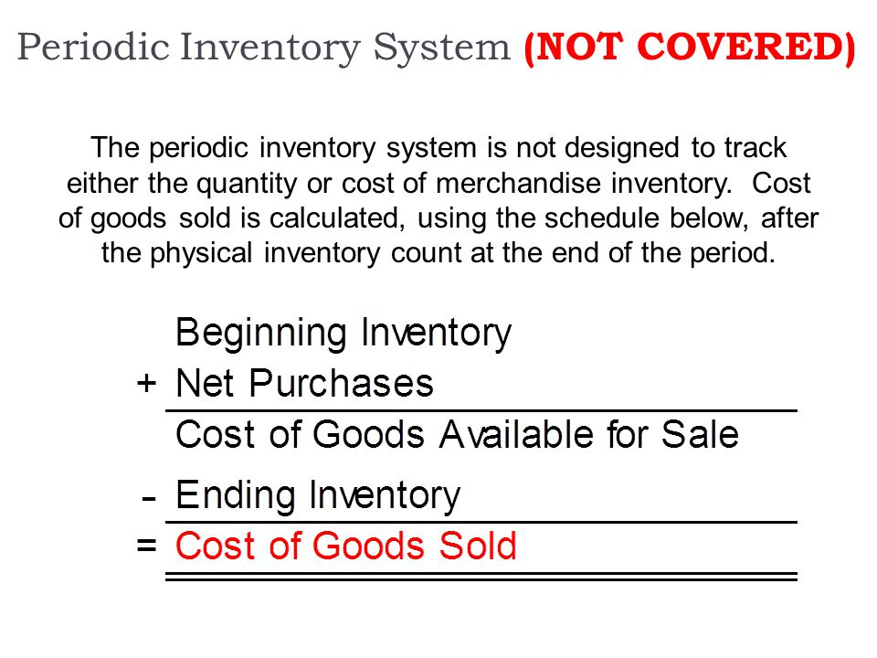 Periodic Inventory System (NOT COVERED) The periodic inventory system is not designed to track either the quantity or cost of merchandise inventory. C