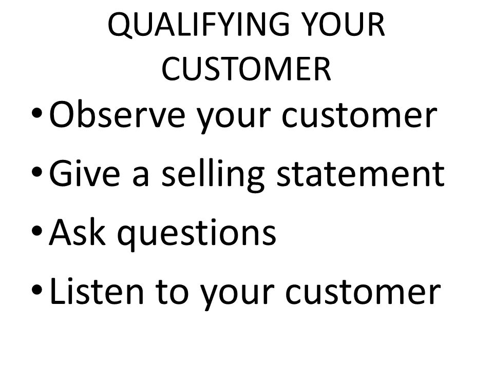 QUALIFYING YOUR CUSTOMER Observe your customer Give a selling statement Ask questions Listen to your customer