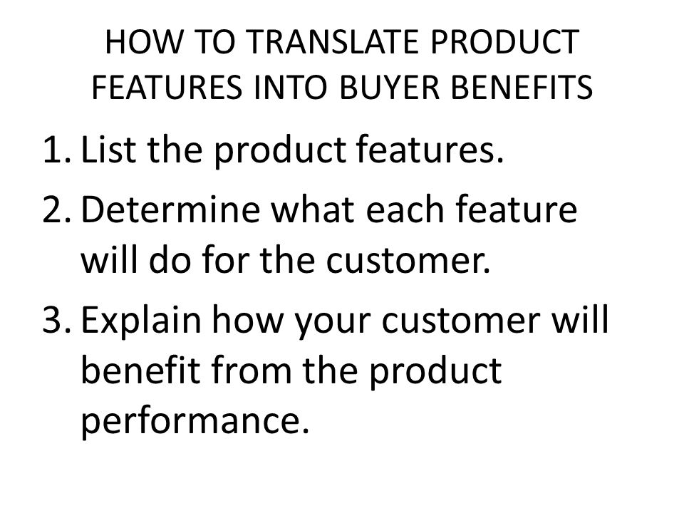 HOW TO TRANSLATE PRODUCT FEATURES INTO BUYER BENEFITS 1.List the product features. 2.Determine what each feature will do for the customer. 3.Explain h