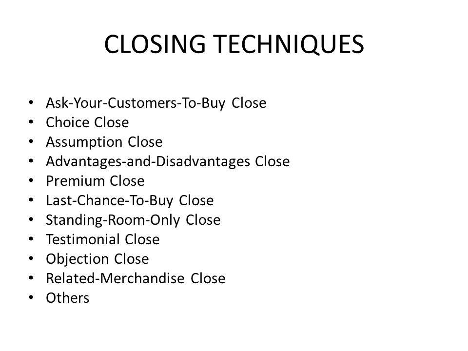 CLOSING TECHNIQUES Ask-Your-Customers-To-Buy Close Choice Close Assumption Close Advantages-and-Disadvantages Close Premium Close Last-Chance-To-Buy C