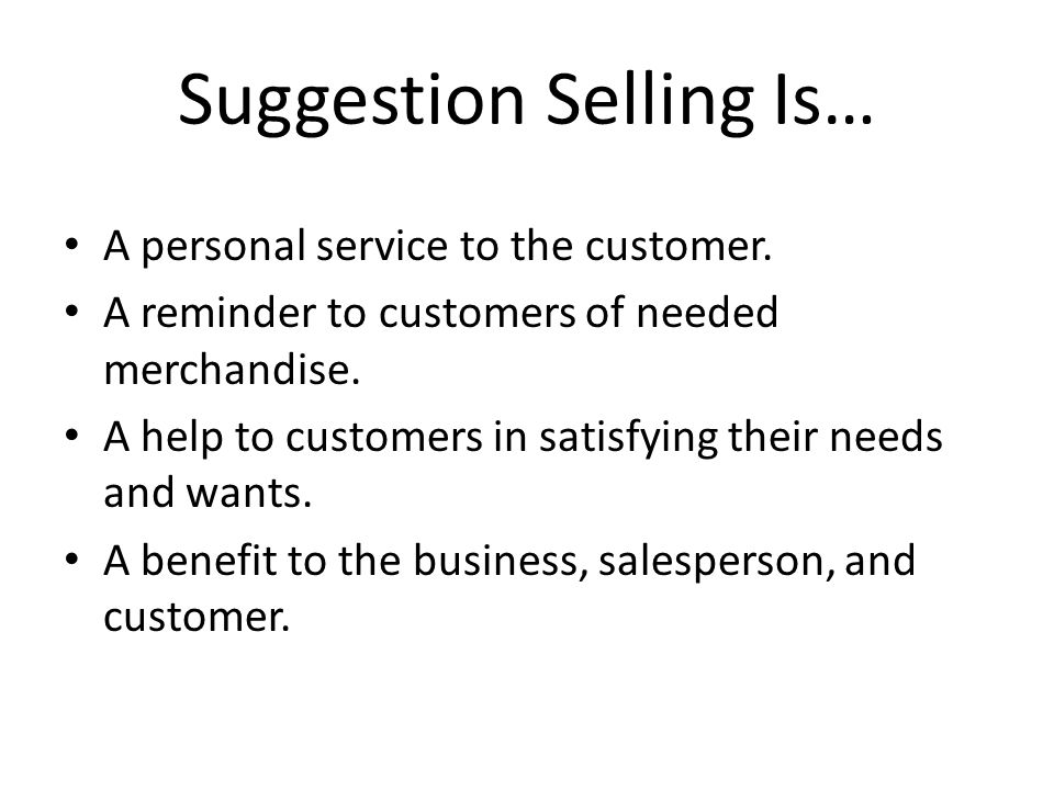 Suggestion Selling Is… A personal service to the customer. A reminder to customers of needed merchandise. A help to customers in satisfying their need