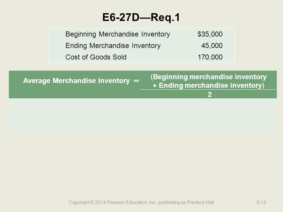 Copyright © 2014 Pearson Education, Inc. publishing as Prentice Hall6-12 E6-27D—Req.1 Average Merchandise Inventory═ ﴾Beginning merchandise inventory