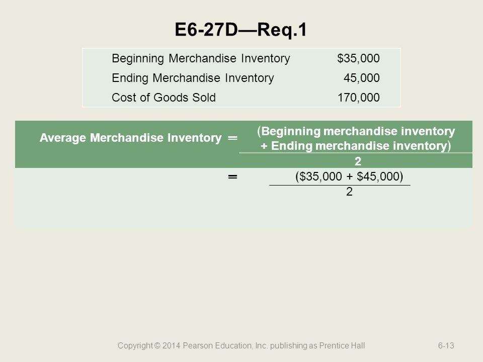 Copyright © 2014 Pearson Education, Inc. publishing as Prentice Hall6-13 E6-27D—Req.1 Average Merchandise Inventory═ ﴾Beginning merchandise inventory