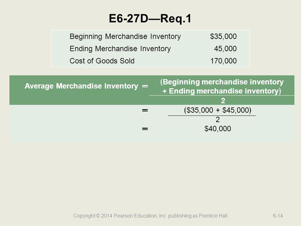 Copyright © 2014 Pearson Education, Inc. publishing as Prentice Hall6-14 E6-27D—Req.1 Average Merchandise Inventory═ ﴾Beginning merchandise inventory